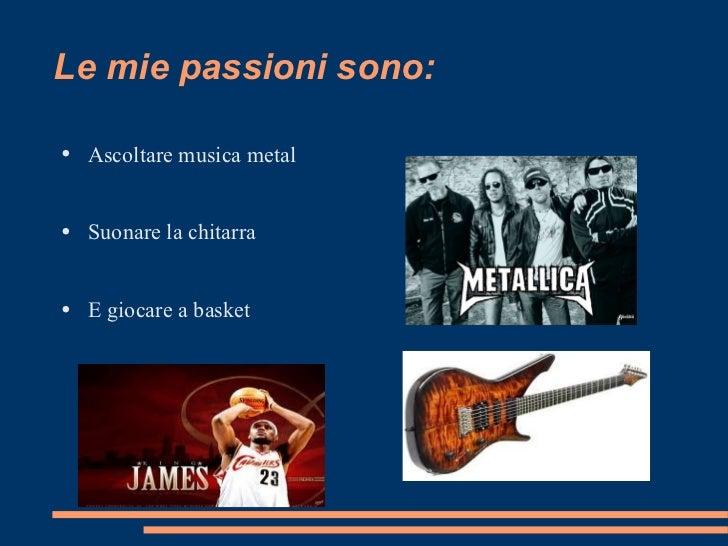 Le mie passioni sono: <ul><li>Ascoltare musica metal </li></ul><ul><li>Suonare la chitarra </li></ul><ul><li>E giocare a b...