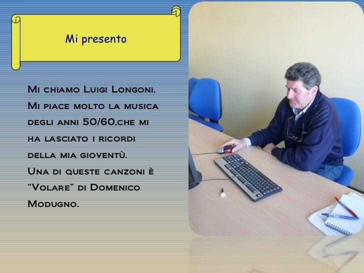 Mi chiamo Luigi Longoni. Mi piace molto la musica degli anni 50/60,che mi ha lasciato i ricordi della mia gioventù. Una di...