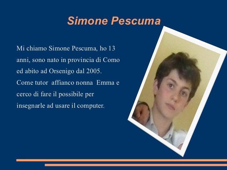 Simone Pescuma <ul><li>Mi chiamo Simone Pescuma, ho 13 anni, sono nato in provincia di Como ed abito ad Orsenigo dal 2005....