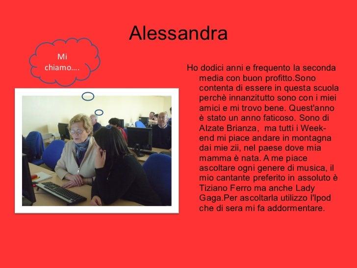 Alessandra <ul><li>Ho dodici anni e frequento la seconda media con buon profitto.Sono contenta di essere in questa scuola ...