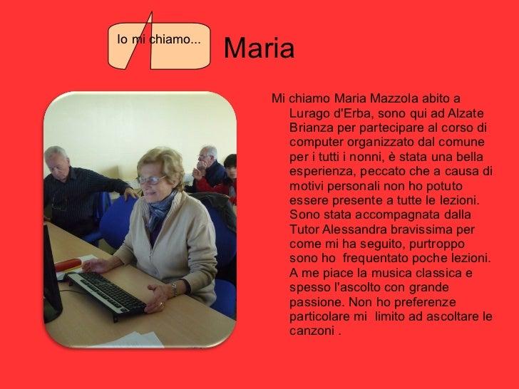 Maria <ul><li>Mi chiamo Maria Mazzola abito a Lurago d'Erba, sono qui ad Alzate Brianza per partecipare al corso di comput...