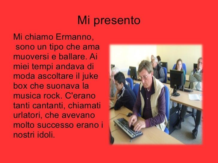 Mi presento <ul><li>Mi chiamo Ermanno,  sono un tipo che ama muoversi e ballare. Ai miei tempi andava di moda ascoltare il...