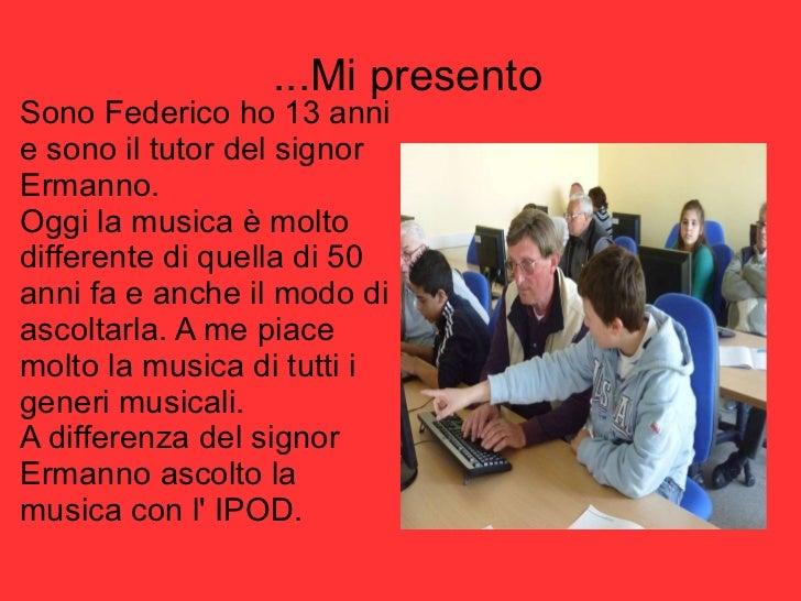 ...Mi presento <ul><li>Sono Federico ho 13 anni e sono il tutor del signor Ermanno. </li></ul><ul><li>Oggi la musica è mol...