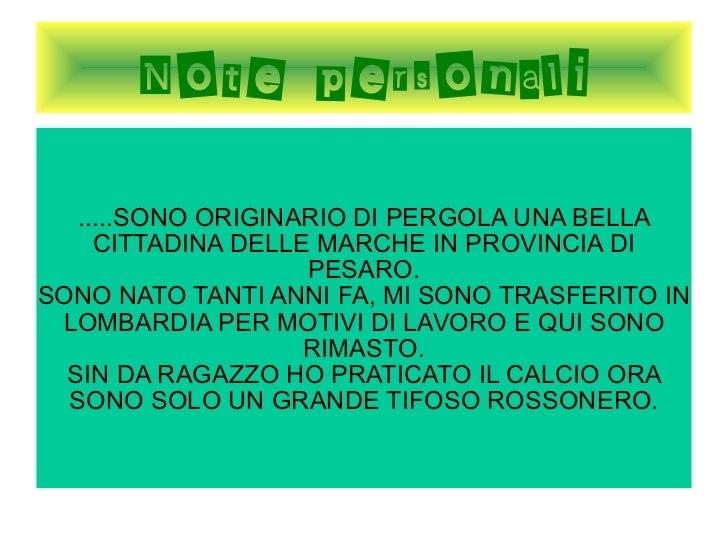 Note personali .....SONO ORIGINARIO DI PERGOLA UNA BELLA CITTADINA DELLE MARCHE IN PROVINCIA DI PESARO. SONO NATO TANTI AN...