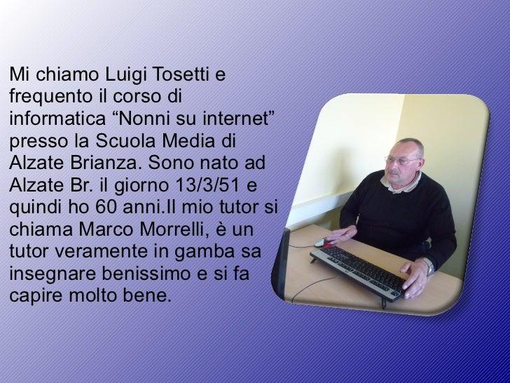 """Mi chiamo Luigi Tosetti e frequento il corso di informatica """"Nonni su internet"""" presso la Scuola Media di Alzate Brianza. ..."""