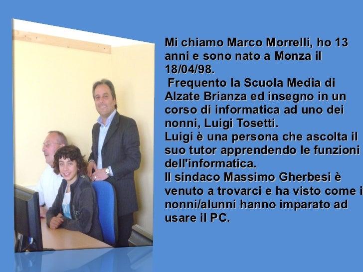 Mi chiamo Marco Morrelli, ho 13 anni e sono nato a Monza il 18/04/98. Frequento la Scuola Media di Alzate Brianza ed inseg...