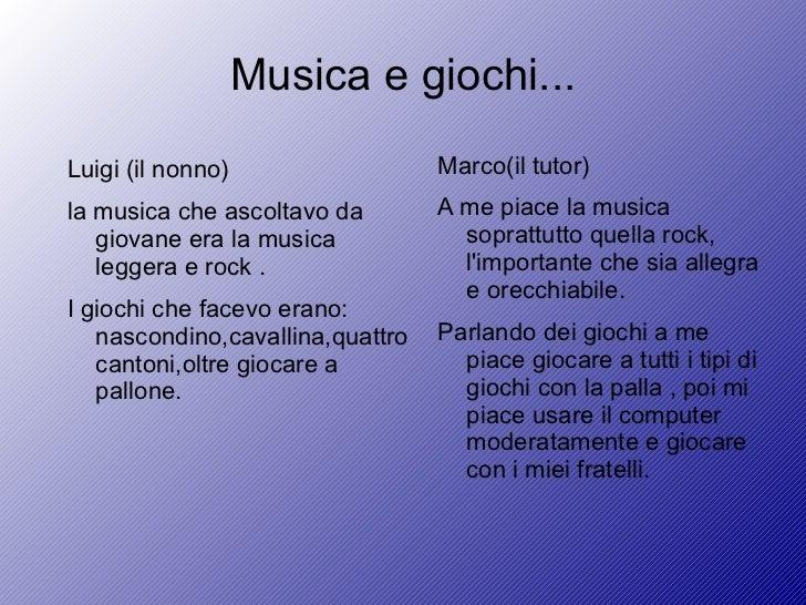 Musica e giochi... <ul><li>Luigi (il nonno) </li></ul><ul><li>la musica che ascoltavo da giovane era la musica leggera e r...