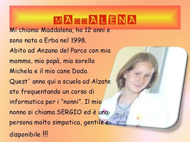 MADDALENA Mi chiamo Maddalena, ho 12 anni e sono nata a Erba nel 1998. Abito ad Anzano del Parco con mia mamma, mio papà, ...