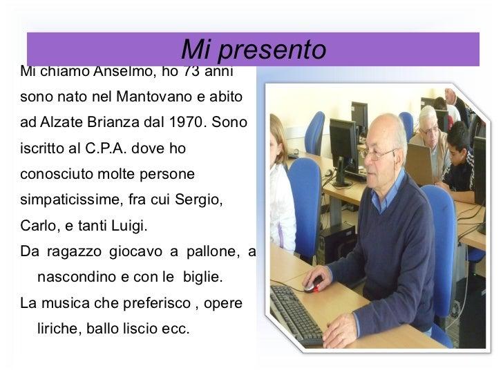 <ul><li>Mi chiamo Anselmo, ho 73 anni </li></ul><ul><li>sono nato nel Mantovano e abito  </li></ul><ul><li>ad Alzate Brian...