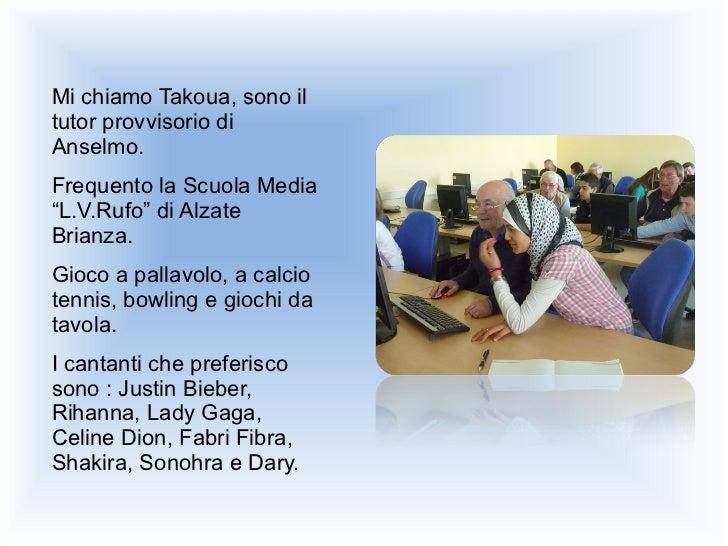 """<ul><li>Mi chiamo Takoua, sono il tutor provvisorio di Anselmo.  </li></ul><ul><li>Frequento la Scuola Media """"L.V.Rufo"""" di..."""