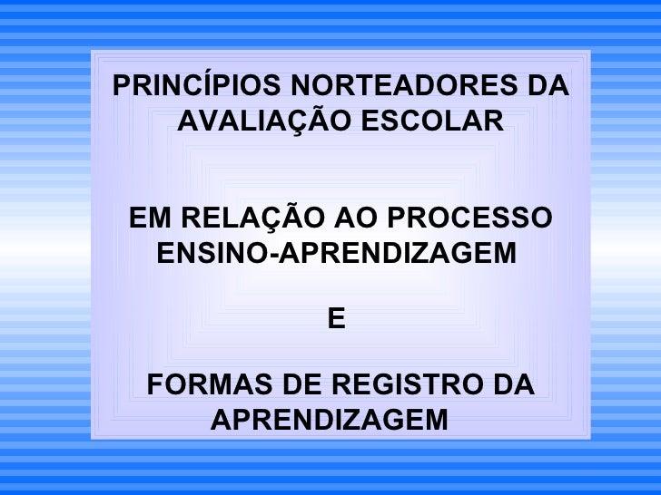 PRINCÍPIOS NORTEADORES DA    AVALIAÇÃO ESCOLAREM RELAÇÃO AO PROCESSO ENSINO-APRENDIZAGEM           E FORMAS DE REGISTRO DA...