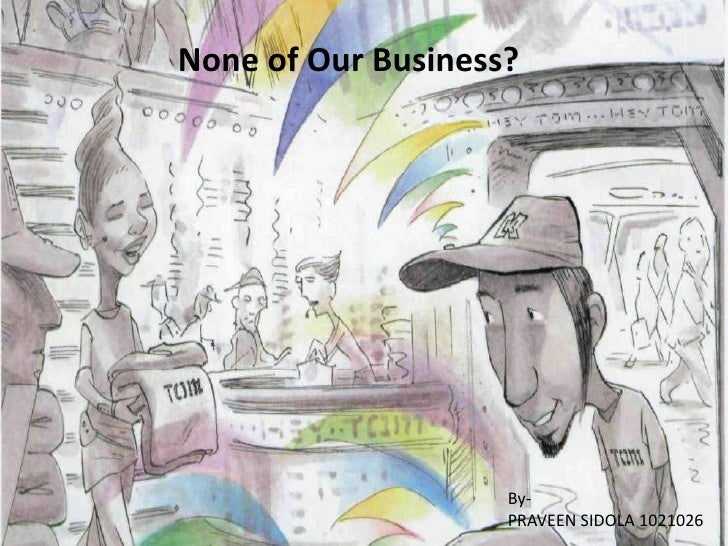 None of Our Business?                    By-                    PRAVEEN SIDOLA 1021026