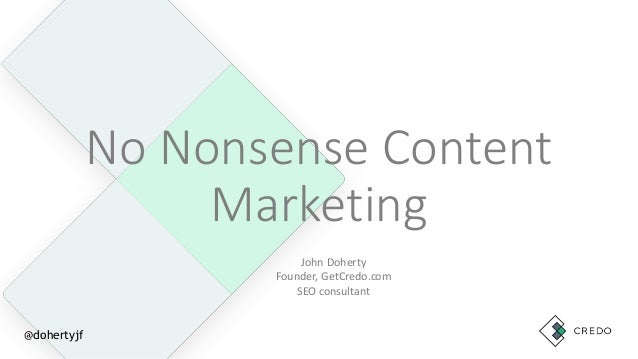 No Nonsense Content Marketing John Doherty Founder, GetCredo.com SEO consultant @dohertyjf
