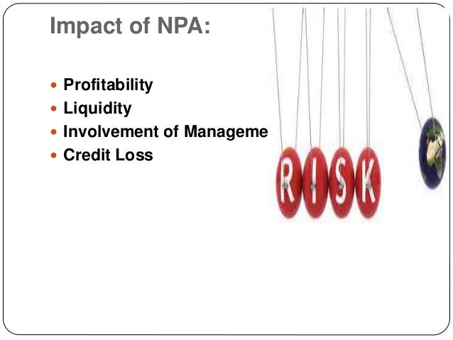 non performing assests and impact of 6 introduction with effect form march 31, 2004 a non-performing asset (npa) shell be a loan or an advance where interest and /or installment of principal remain overdue for a period of more than 90 days in respect of a term loan, the account remains 'out of order' for a period of more than 90 days,.