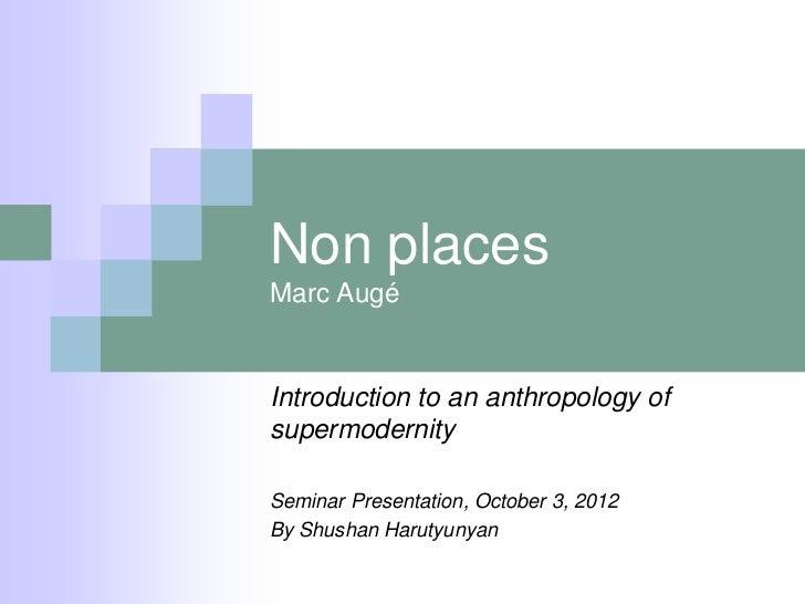 Non placesMarc AugéIntroduction to an anthropology ofsupermodernitySeminar Presentation, October 3, 2012By Shushan Harutyu...