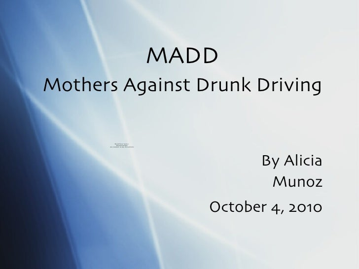MADD Mothers Against Drunk Driving By Alicia Munoz October 4, 2010