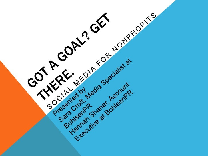 Got a goal? Get there.<br />Social media for nonprofits<br />Presented by<br />Sara Croft, Media Specialist at BohlsenPR<b...