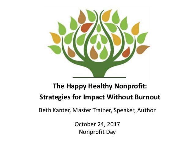 The Happy Healthy Nonprofit: Strategies for Impact Without Burnout Beth Kanter, Master Trainer, Speaker, Author October 24...