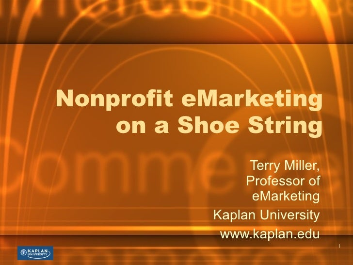 Nonprofit eMarketing on a Shoe String Terry Miller, Professor of eMarketing Kaplan University www.kaplan.edu
