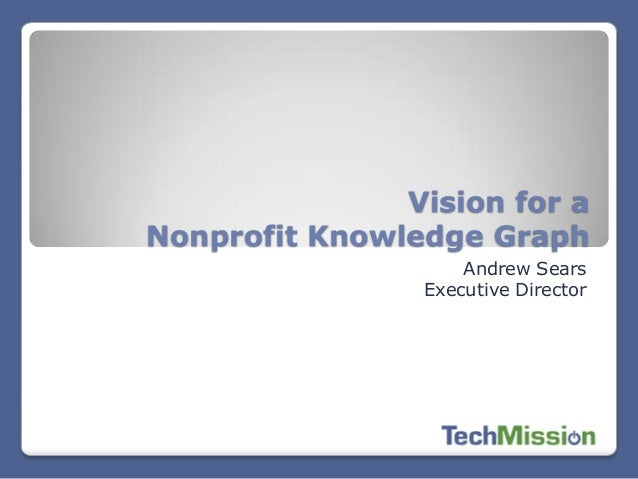 Vision for a Nonprofit Knowledge Graph Andrew Sears Executive Director