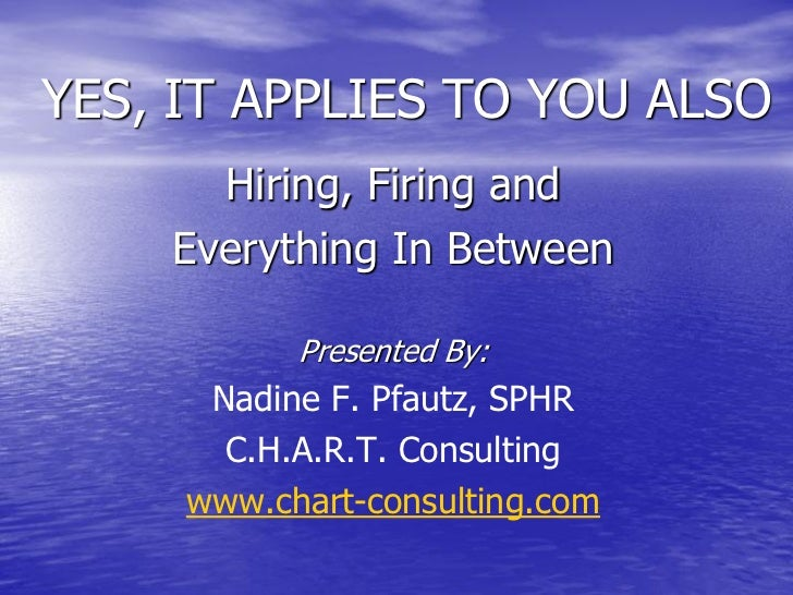 YES, IT APPLIES TO YOU ALSO      Hiring, Firing and    Everything In Between           Presented By:      Nadine F. Pfautz...