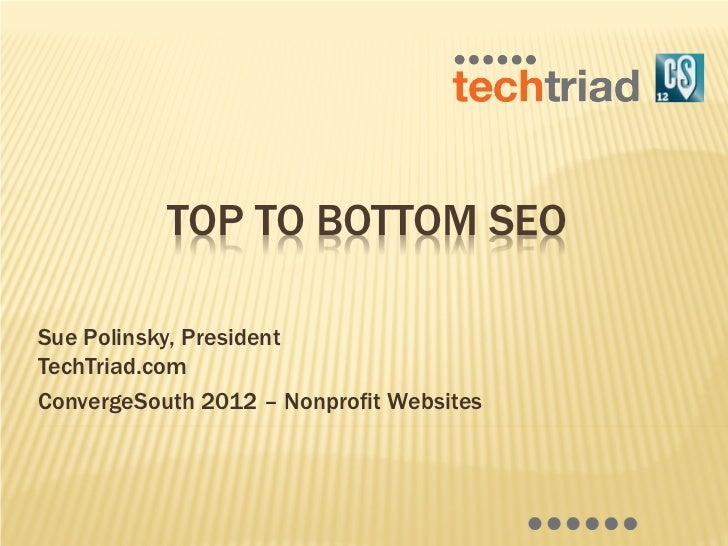 TOP TO BOTTOM SEOSue Polinsky, PresidentTechTriad.comConvergeSouth 2012 – Nonprofit Websites