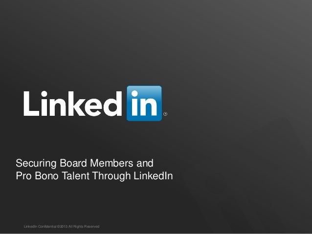 Securing Board Members andPro Bono Talent Through LinkedIn LinkedIn Confidential ©2013 All Rights Reserved