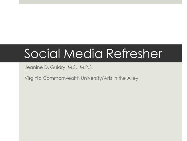 Social Media Refresher Jeanine D. Guidry, M.S., M.P.S. Virginia Commonwealth University/Arts in the Alley