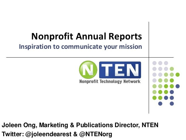 Nonprofit Annual Reports Inspiration to communicate your mission Joleen Ong, Marketing & Publications Director, NTEN Twitt...