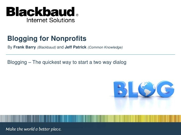 Blogging for Nonprofits<br />By Frank Barry(Blackbaud) and Jeff Patrick (Common Knowledge)<br /> Blogging – The quickest w...