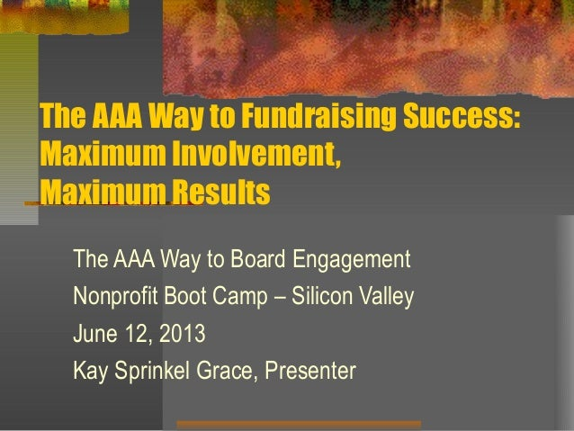 The AAA Way to Fundraising Success:Maximum Involvement,Maximum ResultsThe AAA Way to Board EngagementNonprofit Boot Camp –...