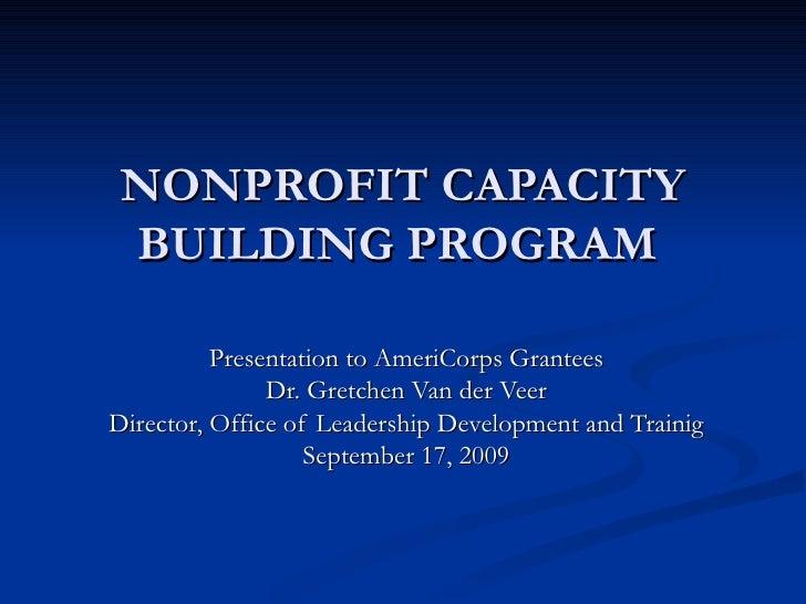 NONPROFIT CAPACITY BUILDING PROGRAM     Presentation to AmeriCorps Grantees Dr. Gretchen Van der Veer Director, Office of ...