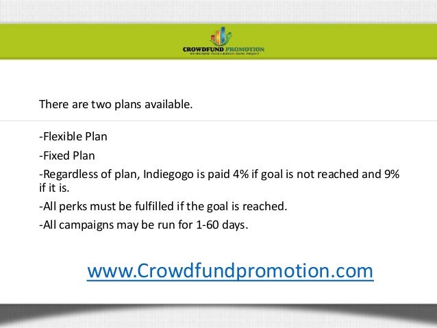 There are two plans available.-Flexible Plan-Fixed Plan-Regardless of plan, Indiegogo is paid 4% if goal is not reached an...
