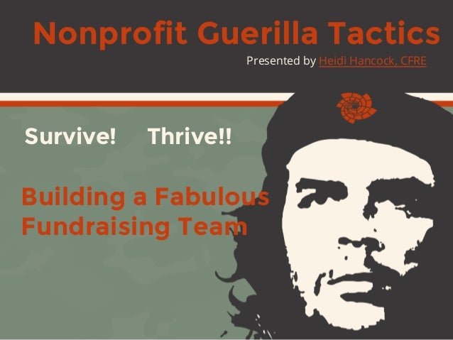 Building a Fabulous Fundraising Team Survive! Thrive!! Presented by Heidi Hancock, CFRE Nonprofit Guerilla Tactics