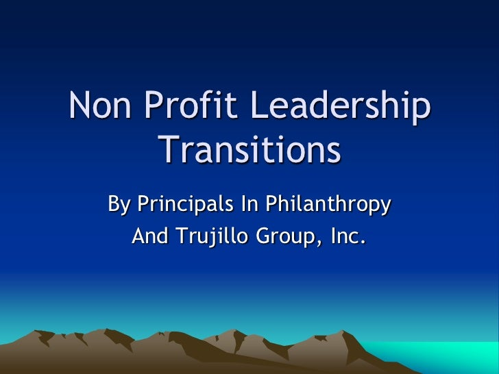 Non Profit Leadership     Transitions  By Principals In Philanthropy    And Trujillo Group, Inc.