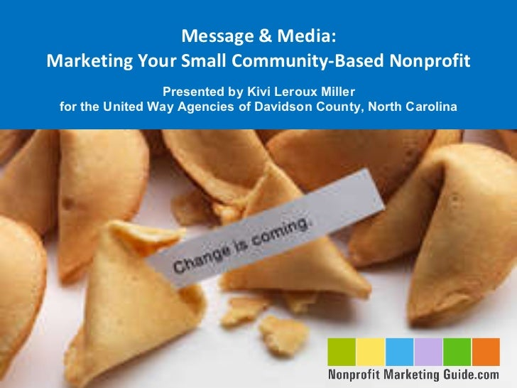 Message & Media: Marketing Your Small Community-Based Nonprofit Presented by Kivi Leroux Miller for the United Way Agencie...