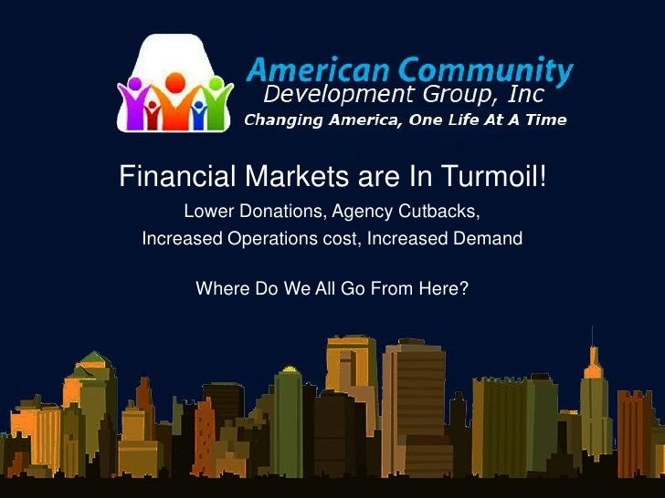 Financial Markets are In Turmoil!       Lower Donations, Agency Cutbacks,  Increased Operations cost, Increased Demand    ...
