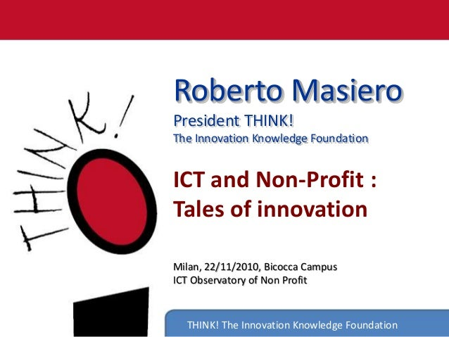 THINK! The Innovation Knowledge Foundation Roberto Masiero President THINK! The Innovation Knowledge Foundation ICT and No...