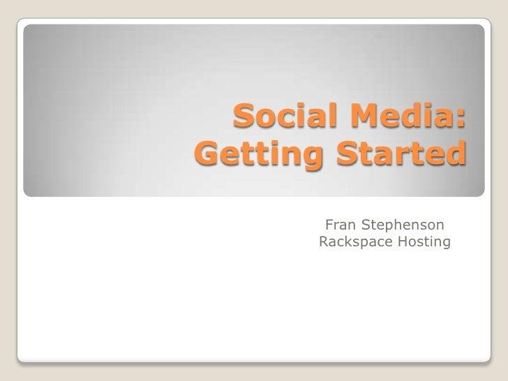 Social Media: Getting Started<br />Fran Stephenson<br />Rackspace Hosting<br />