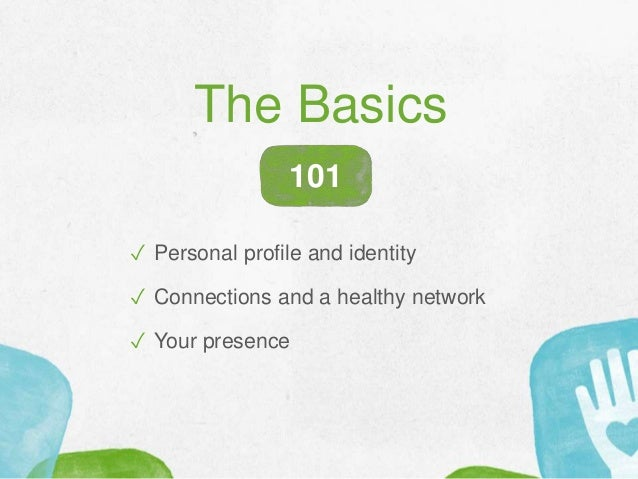 The Basics ✓ Personal profile and identity ✓ Connections and a healthy network ✓ Your presence 101