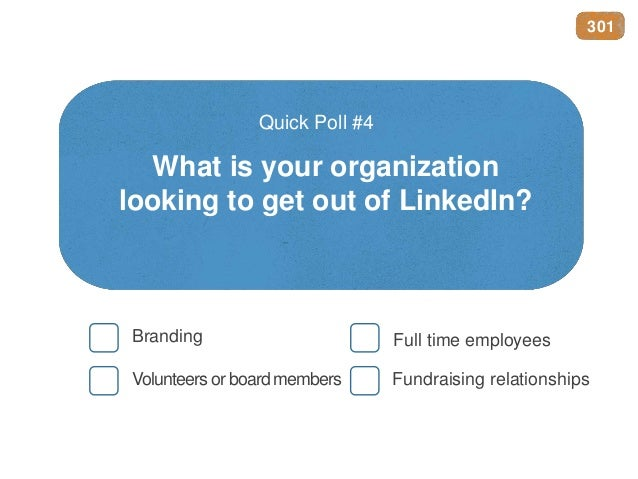 What is your organization looking to get out of LinkedIn? Quick Poll #4 Branding Full time employees Volunteers or board m...