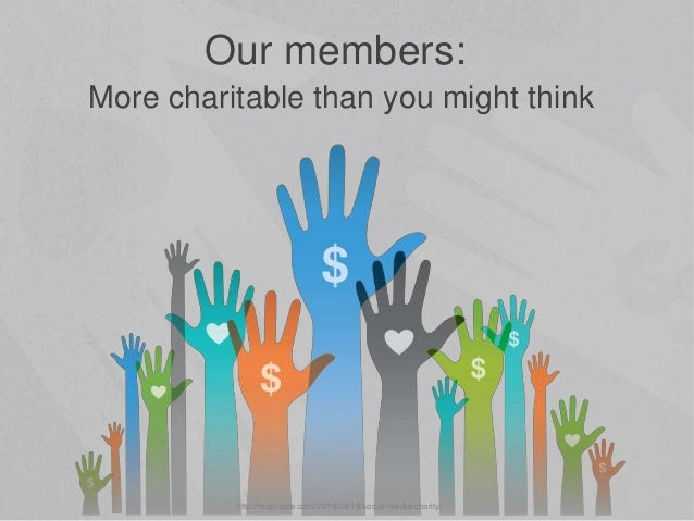 More charitable than you might think Our members: http://mashable.com/2014/09/18/social-media-charity/