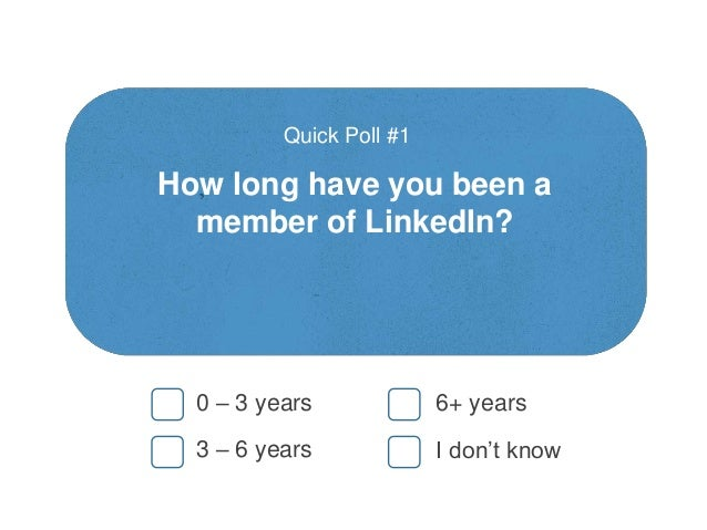 How long have you been a member of LinkedIn? Quick Poll #1 0 – 3 years 3 – 6 years 6+ years I don't know