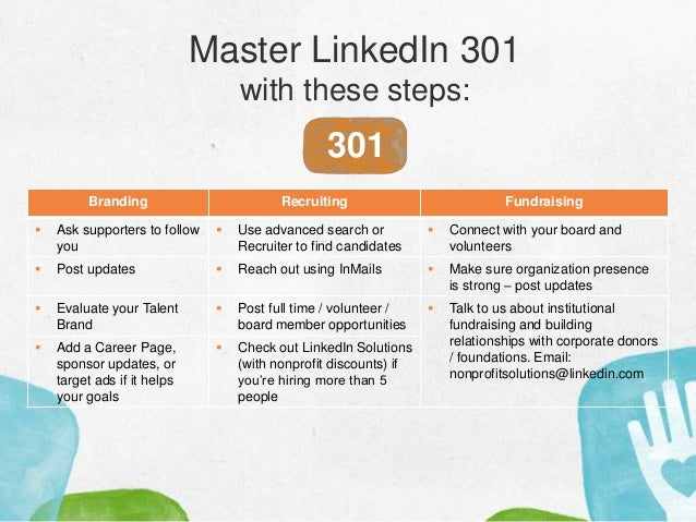 Master LinkedIn 301 with these steps: 301 Branding Recruiting Fundraising  Ask supporters to follow you  Use advanced se...