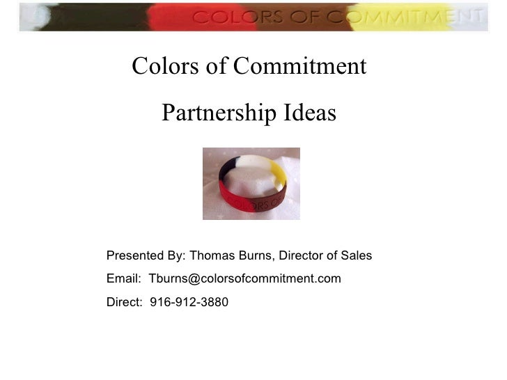 Colors of Commitment Partnership Ideas Presented By: Thomas Burns, Director of Sales  Email:  [email_address] Direct:  916...