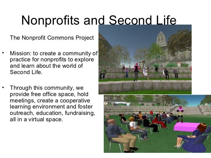 Nonprofits and Second Life <ul><li>The Nonprofit Commons Project </li></ul><ul><li>Mission: to create a community of pract...