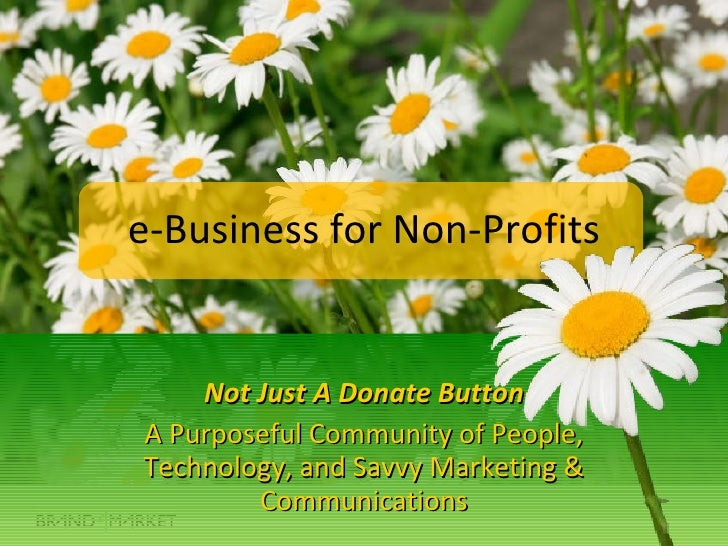 e-Business for Non-Profits Not Just A Donate Button A Purposeful Community of People, Technology, and Savvy Marketing & Co...