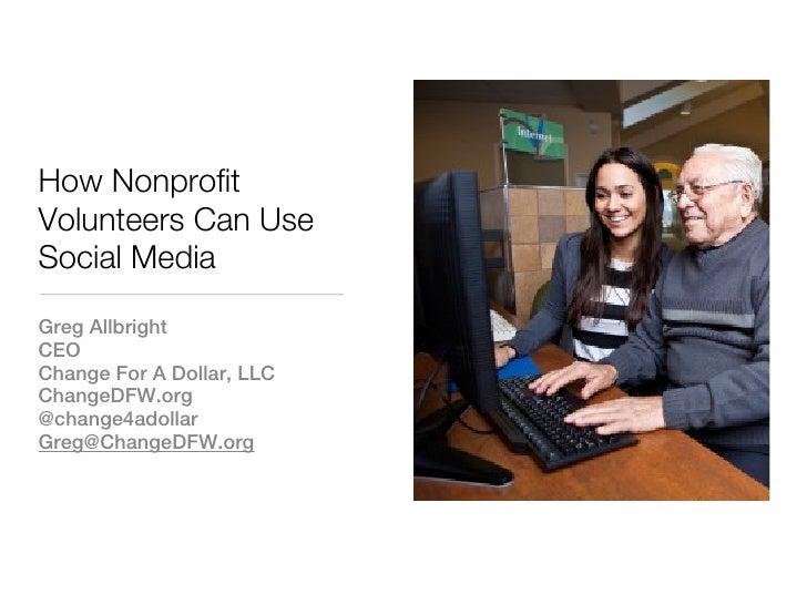How NonprofitVolunteers Can UseSocial MediaGreg AllbrightCEOChange For A Dollar, LLCChangeDFW.org@change4adollarGreg@Chang...