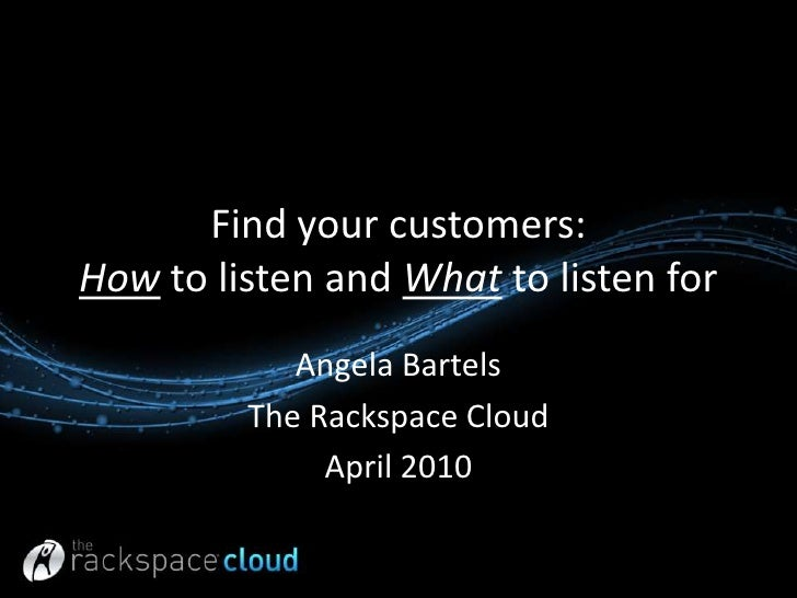 Find your customers: How to listen and What to listen for<br />Angela Bartels<br />The Rackspace Cloud <br />April 2010<br />
