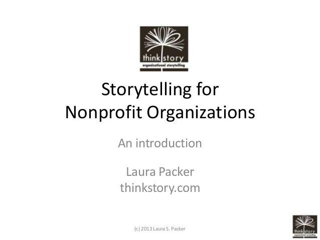 Storytelling forNonprofit Organizations      An introduction       Laura Packer      thinkstory.com        (c) 2013 Laura ...